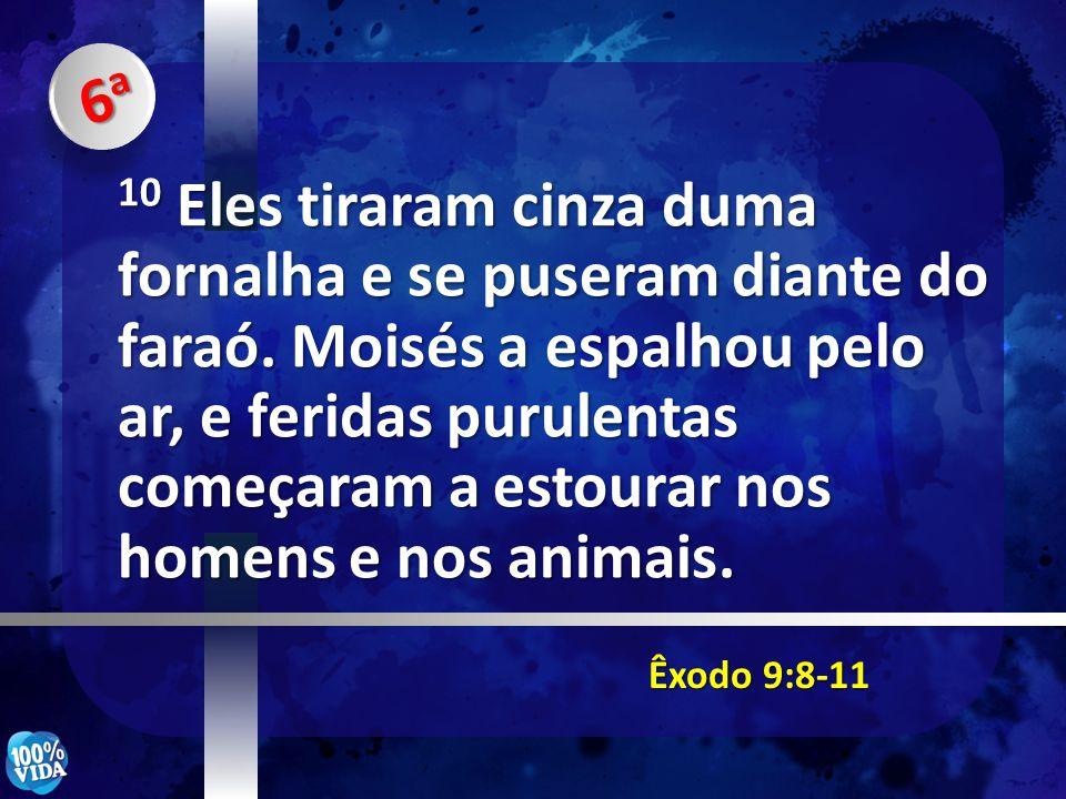 Êxodo 9:8-11 10 Eles tiraram cinza duma fornalha e se puseram diante do faraó. Moisés a espalhou pelo ar, e feridas purulentas começaram a estourar no