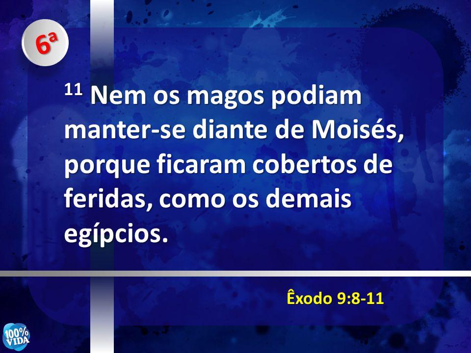 Êxodo 9:8-11 11 Nem os magos podiam manter-se diante de Moisés, porque ficaram cobertos de feridas, como os demais egípcios. 6a6a6a6a