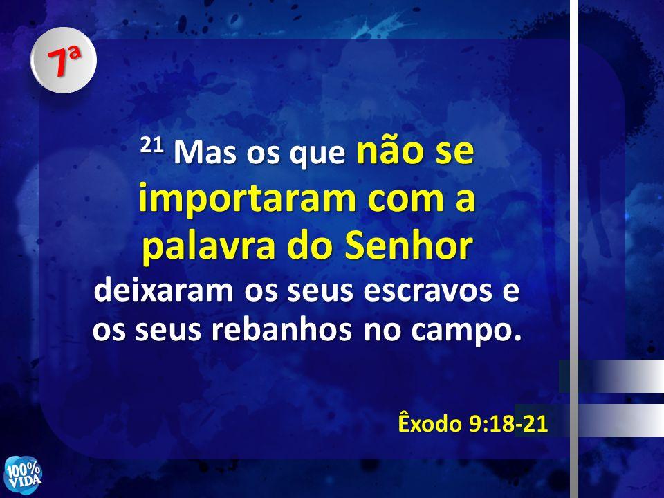 7a7a7a7a Êxodo 9:18-21 21 Mas os que não se importaram com a palavra do Senhor deixaram os seus escravos e os seus rebanhos no campo.