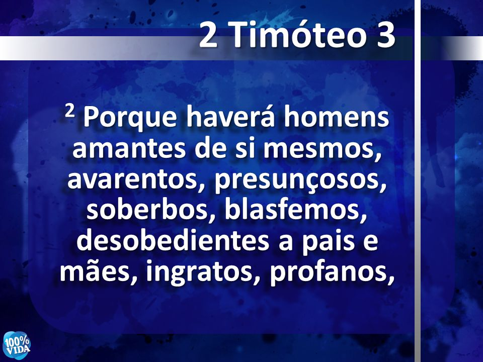 2 Porque haverá homens amantes de si mesmos, avarentos, presunçosos, soberbos, blasfemos, desobedientes a pais e mães, ingratos, profanos, 2 Timóteo 3