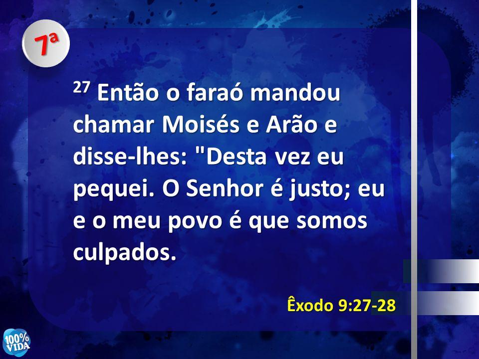 7a7a7a7a Êxodo 9:27-28 27 Então o faraó mandou chamar Moisés e Arão e disse-lhes: