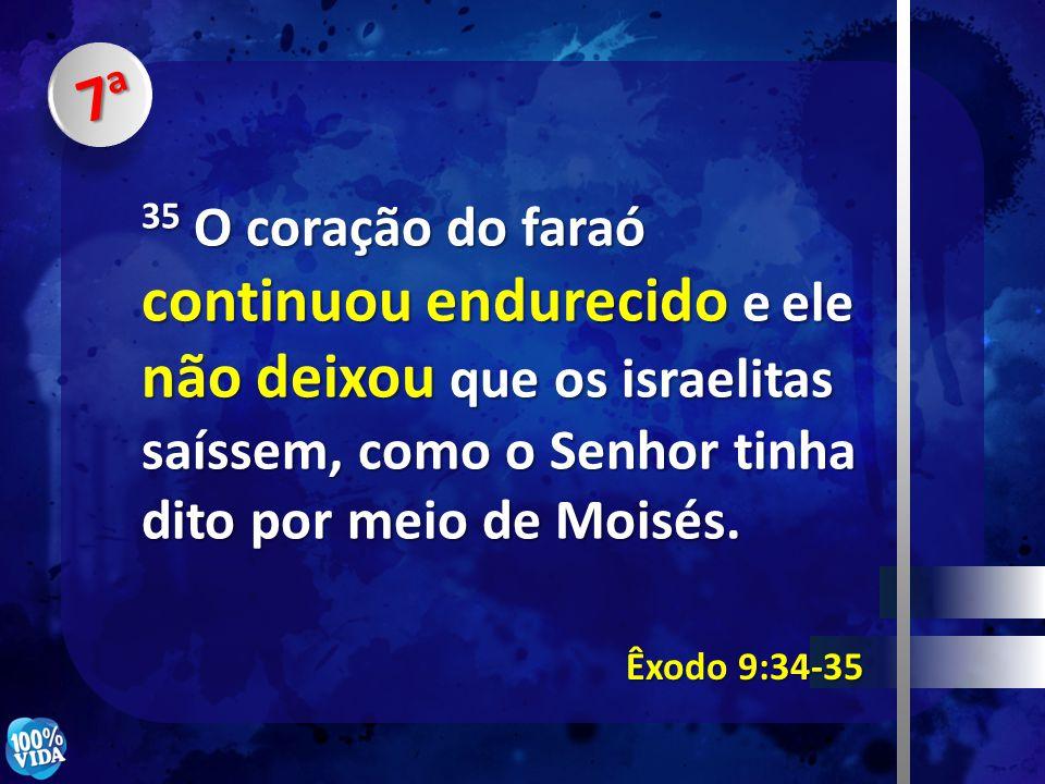 7a7a7a7a 35 O coração do faraó continuou endurecido e ele não deixou que os israelitas saíssem, como o Senhor tinha dito por meio de Moisés. Êxodo 9:3