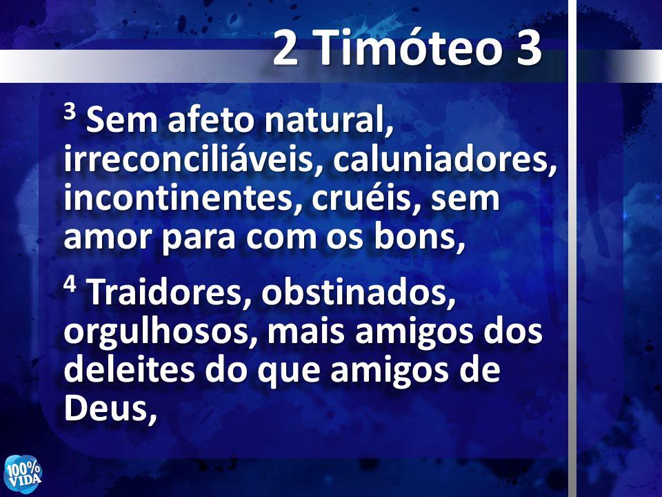 3 Sem afeto natural, irreconciliáveis, caluniadores, incontinentes, cruéis, sem amor para com os bons, 4 Traidores, obstinados, orgulhosos, mais amigo