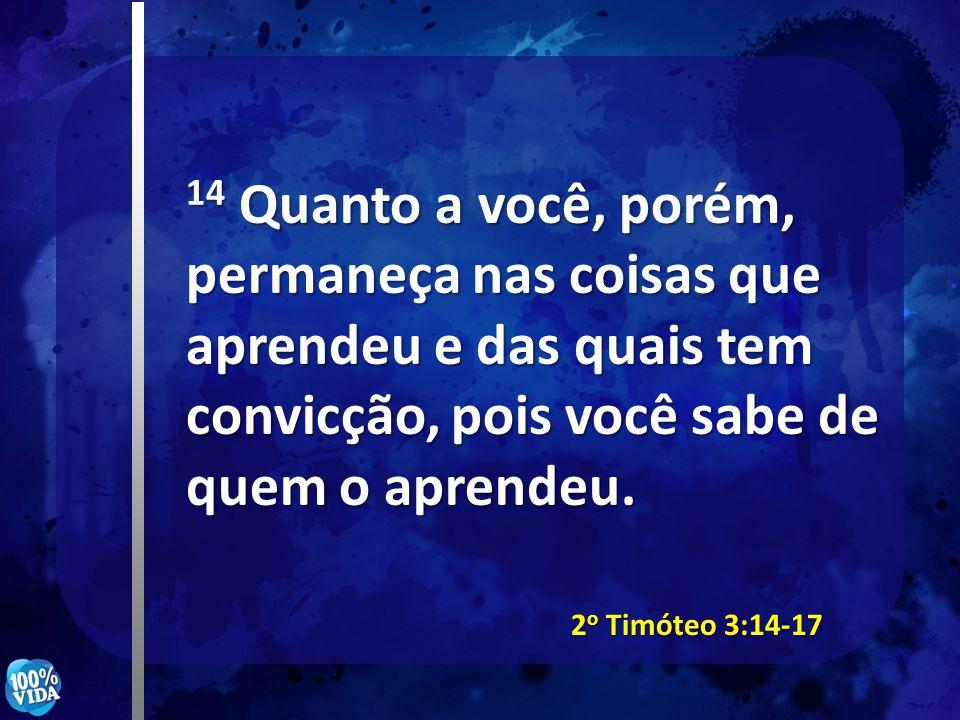 14 Quanto a você, porém, permaneça nas coisas que aprendeu e das quais tem convicção, pois você sabe de quem o aprendeu. 2 o Timóteo 3:14-17
