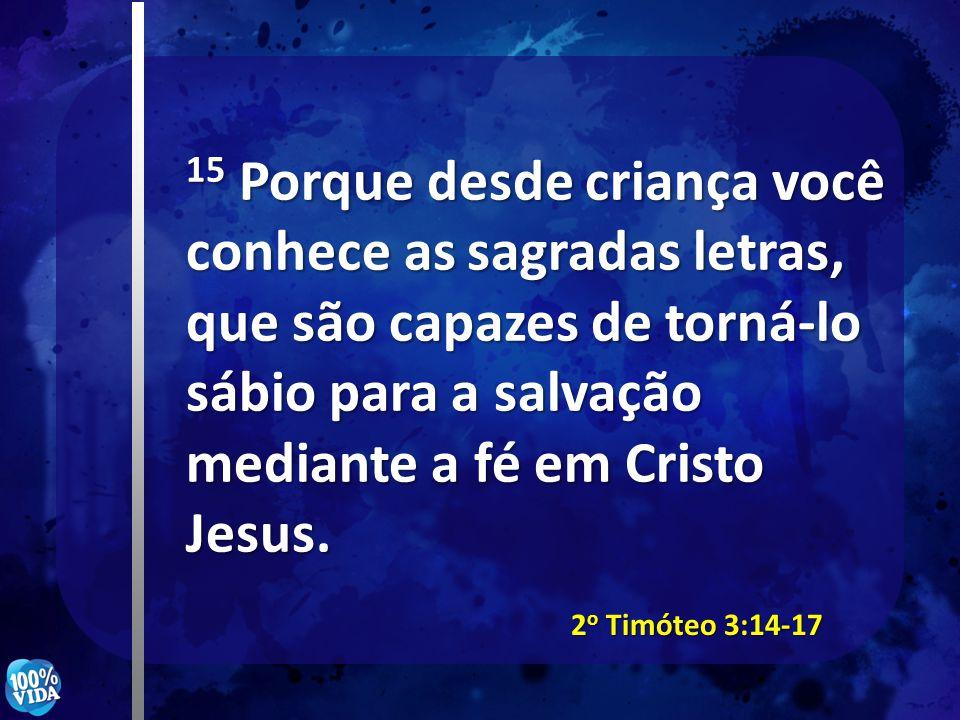 15 Porque desde criança você conhece as sagradas letras, que são capazes de torná-lo sábio para a salvação mediante a fé em Cristo Jesus. 2 o Timóteo