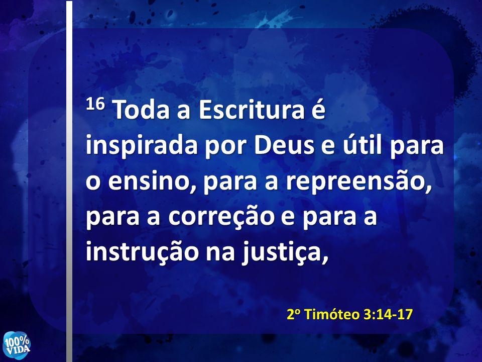 16 Toda a Escritura é inspirada por Deus e útil para o ensino, para a repreensão, para a correção e para a instrução na justiça, 2 o Timóteo 3:14-17