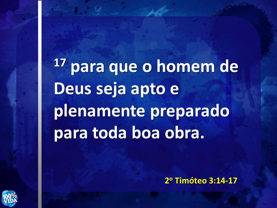 17 para que o homem de Deus seja apto e plenamente preparado para toda boa obra. 2 o Timóteo 3:14-17