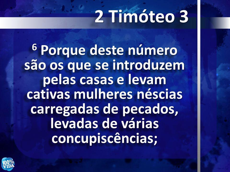 6 Porque deste número são os que se introduzem pelas casas e levam cativas mulheres néscias carregadas de pecados, levadas de várias concupiscências;