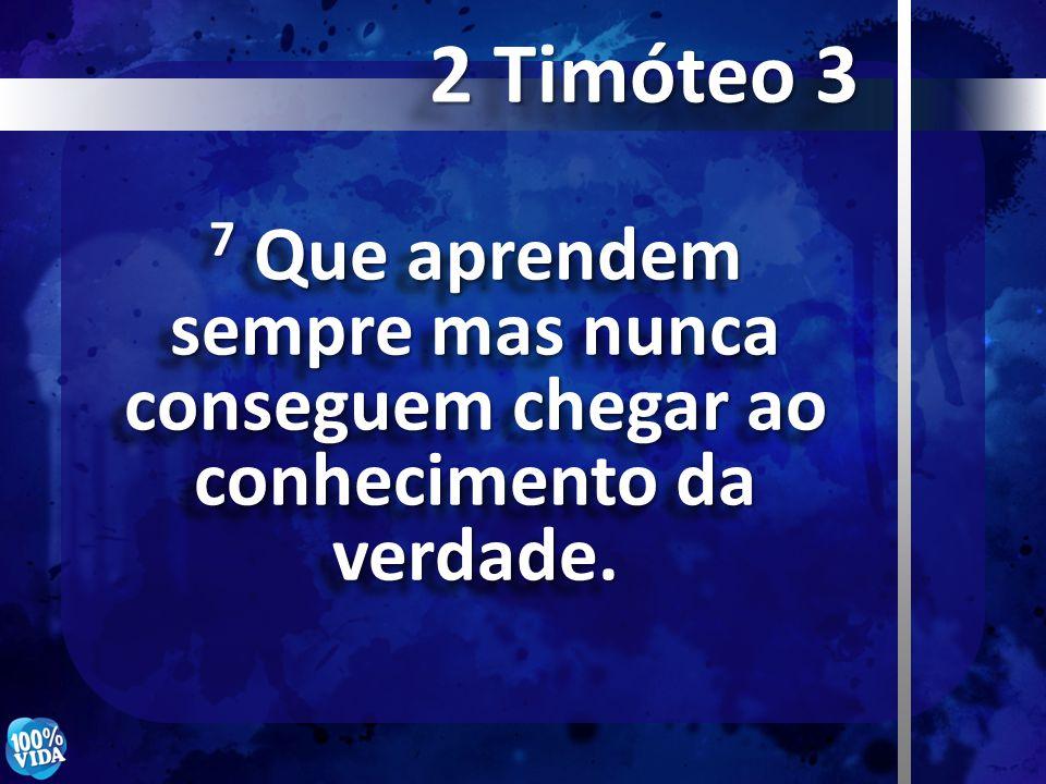 7 Que aprendem sempre mas nunca conseguem chegar ao conhecimento da verdade. 2 Timóteo 3