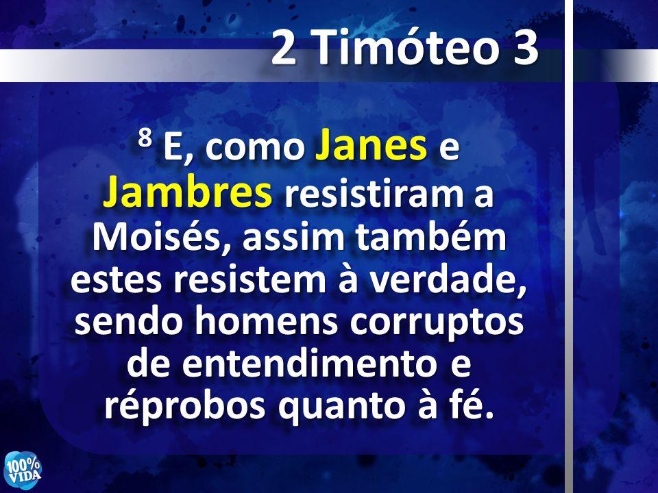 8 E, como Janes e Jambres resistiram a Moisés, assim também estes resistem à verdade, sendo homens corruptos de entendimento e réprobos quanto à fé. 2