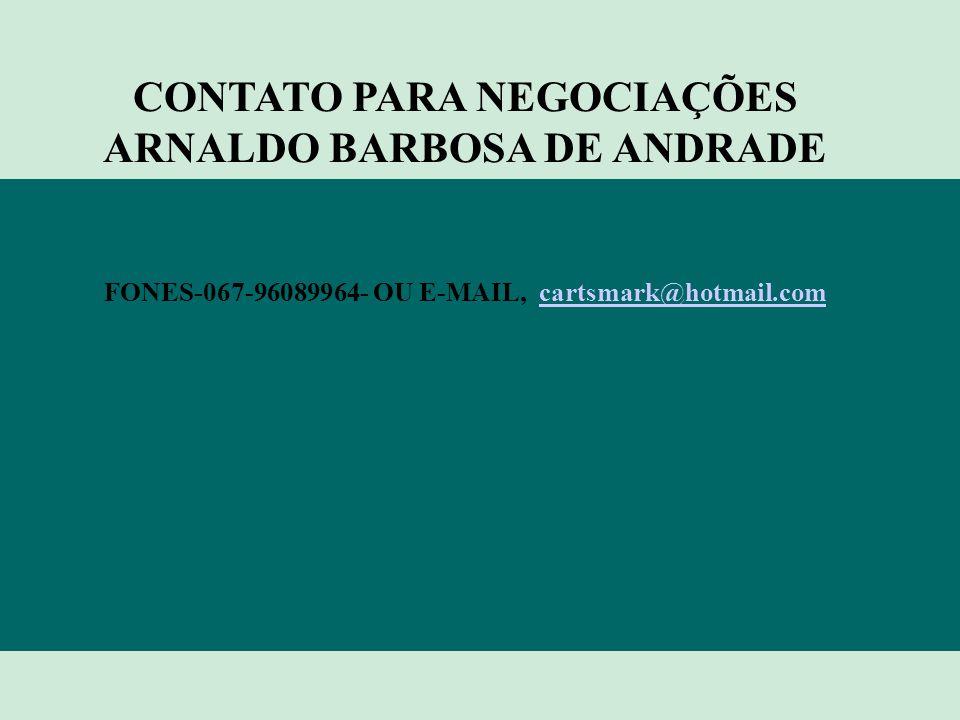 CONTATO PARA NEGOCIAÇÕES ARNALDO BARBOSA DE ANDRADE FONES-067-96089964- OU E-MAIL, cartsmark@hotmail.comcartsmark@hotmail.com