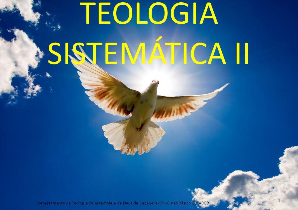 TEOLOGIA SISTEMÁTICA II Departamento de Teologia da Assembleia de Deus de Caçapava-SP - Curso Básico CETADEB 1