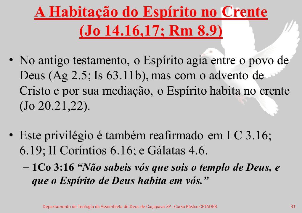 A Habitação do Espírito no Crente (Jo 14.16,17; Rm 8.9) No antigo testamento, o Espírito agia entre o povo de Deus (Ag 2.5; Is 63.11b), mas com o adve