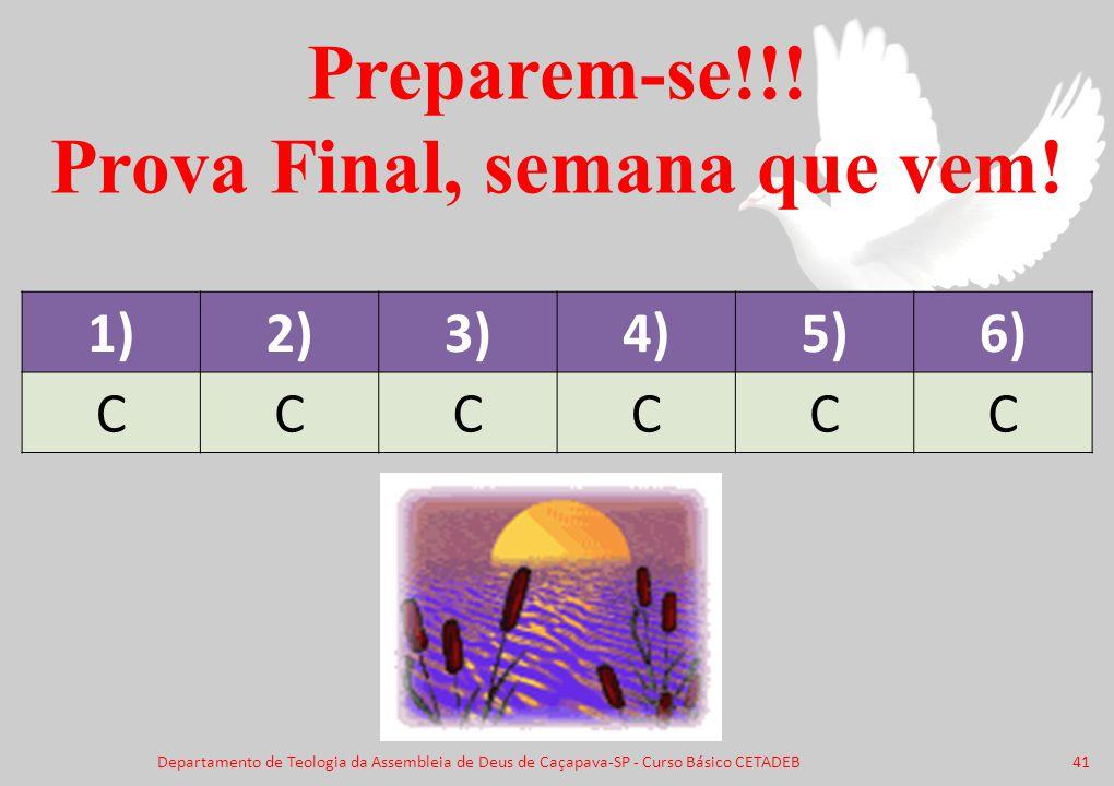 Preparem-se!!! Prova Final, semana que vem! 1)2)3)4)5)6) CCCCCC Departamento de Teologia da Assembleia de Deus de Caçapava-SP - Curso Básico CETADEB41