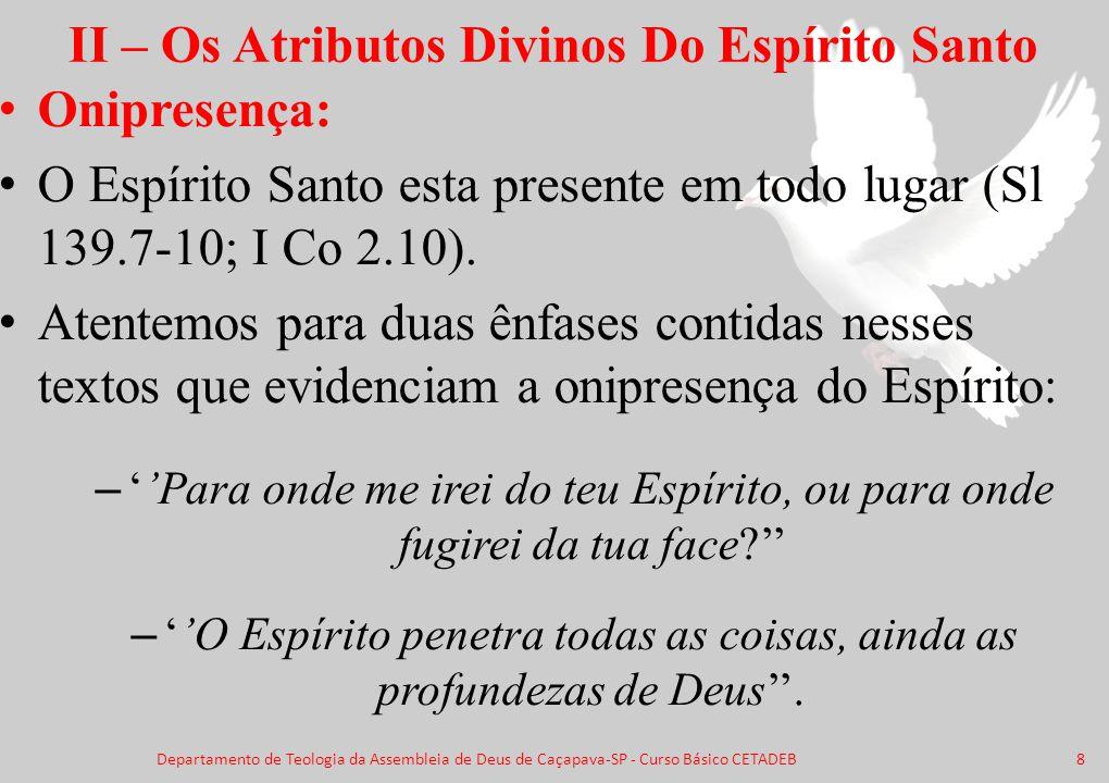 II – Os Atributos Divinos Do Espírito Santo Onipresença: O Espírito Santo esta presente em todo lugar (Sl 139.7-10; I Co 2.10). Atentemos para duas ên