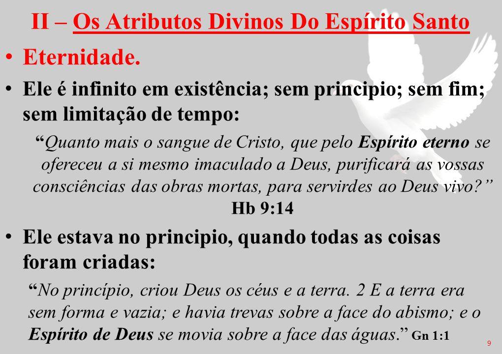 """II – Os Atributos Divinos Do Espírito Santo Eternidade. Ele é infinito em existência; sem principio; sem fim; sem limitação de tempo: """"Quanto mais o s"""