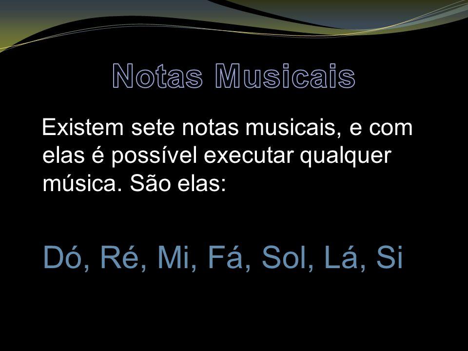 Existem sete notas musicais, e com elas é possível executar qualquer música. São elas: Dó, Ré, Mi, Fá, Sol, Lá, Si