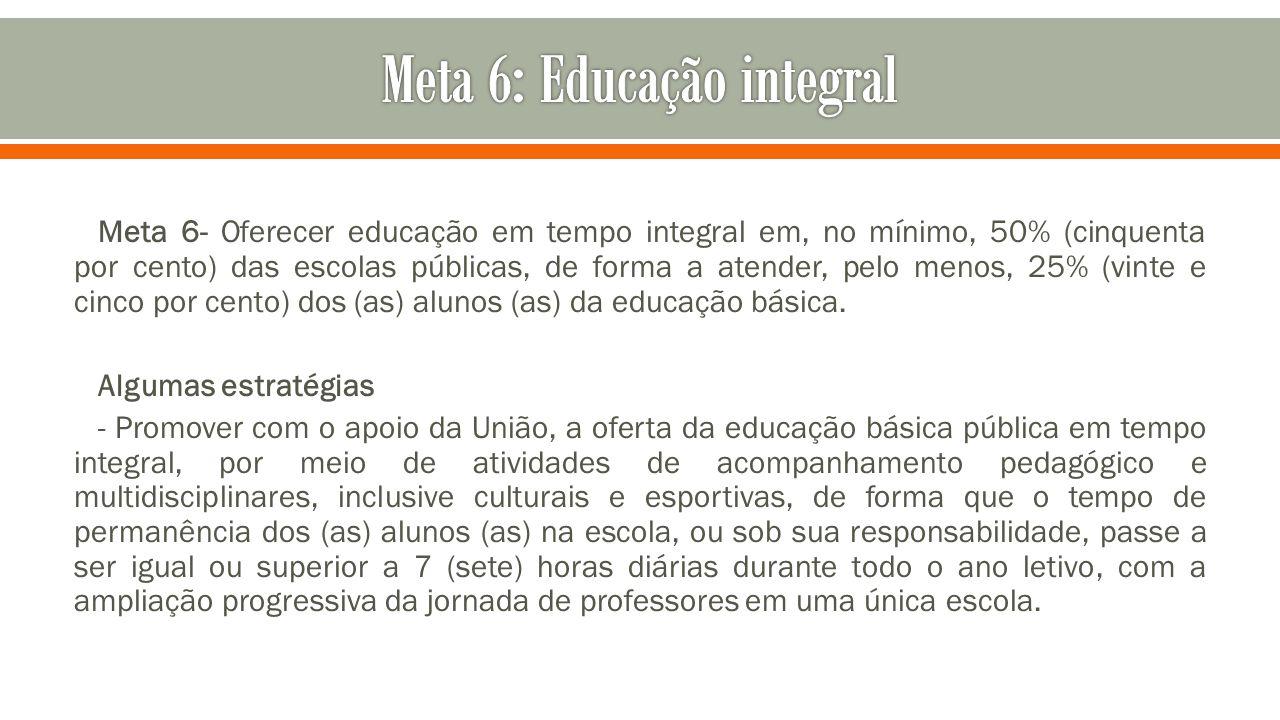 Meta 6- Oferecer educação em tempo integral em, no mínimo, 50% (cinquenta por cento) das escolas públicas, de forma a atender, pelo menos, 25% (vinte