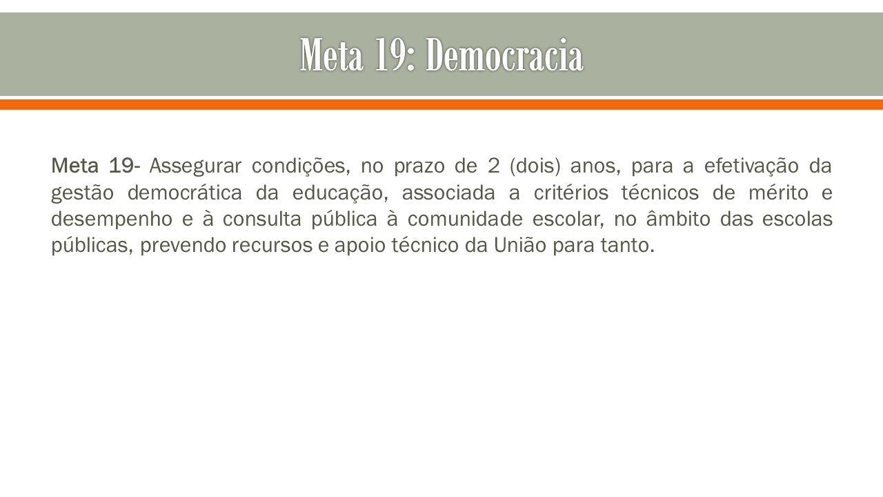 Meta 19- Assegurar condições, no prazo de 2 (dois) anos, para a efetivação da gestão democrática da educação, associada a critérios técnicos de mérito