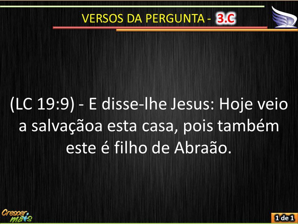 (LC 19:9) - E disse-lhe Jesus: Hoje veio a salvaçãoa esta casa, pois também este é filho de Abraão.