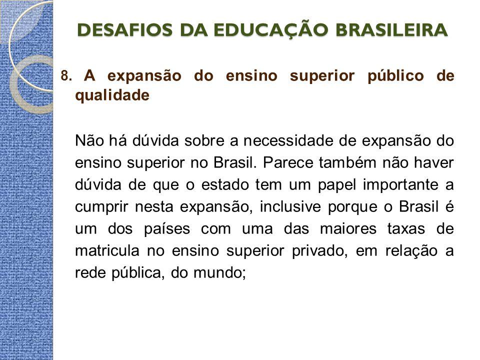 DESAFIOS DA EDUCAÇÃO BRASILEIRA 8. A expansão do ensino superior público de qualidade Não há dúvida sobre a necessidade de expansão do ensino superior