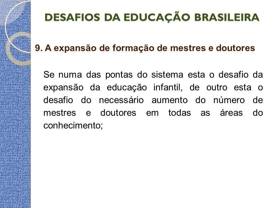 DESAFIOS DA EDUCAÇÃO BRASILEIRA 9. A expansão de formação de mestres e doutores Se numa das pontas do sistema esta o desafio da expansão da educação i