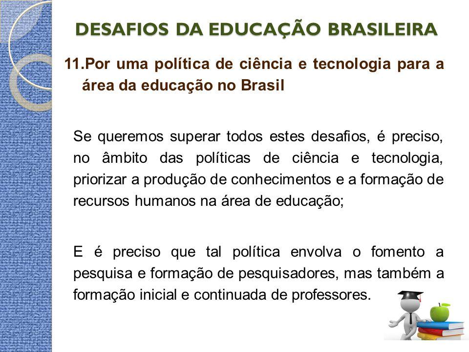 DESAFIOS DA EDUCAÇÃO BRASILEIRA 11.Por uma política de ciência e tecnologia para a área da educação no Brasil Se queremos superar todos estes desafios