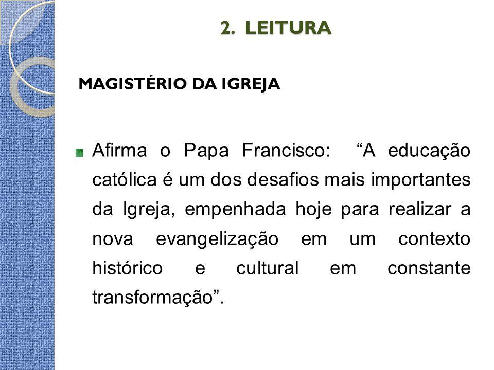 """2. LEITURA 2. LEITURA MAGISTÉRIO DA IGREJA Afirma o Papa Francisco: """"A educação católica é um dos desafios mais importantes da Igreja, empenhada hoje"""