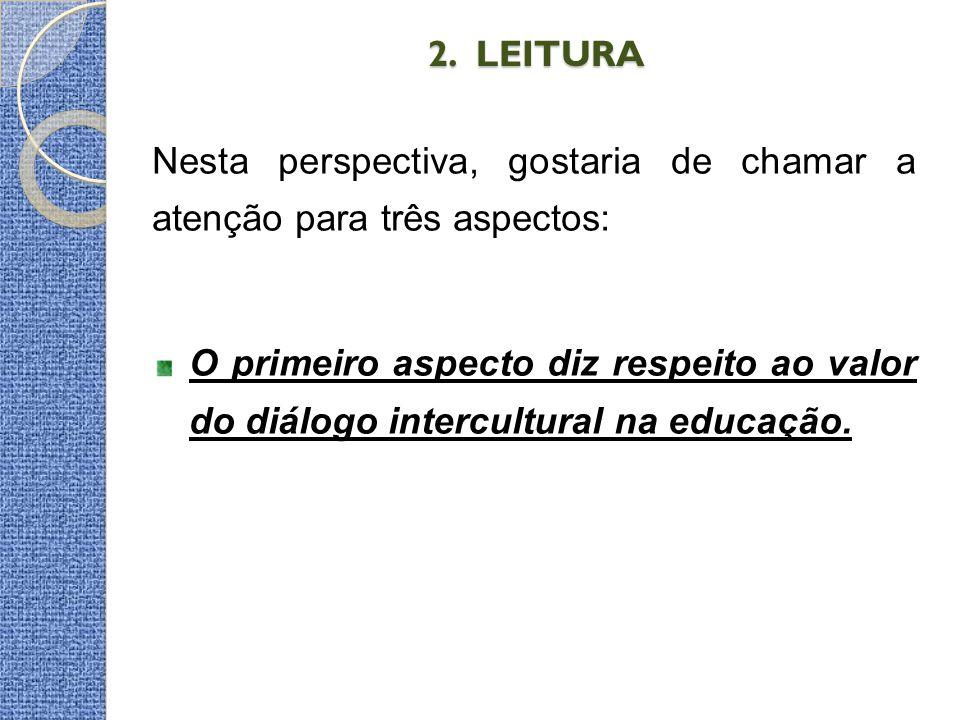 2. LEITURA 2. LEITURA Nesta perspectiva, gostaria de chamar a atenção para três aspectos: O primeiro aspecto diz respeito ao valor do diálogo intercul