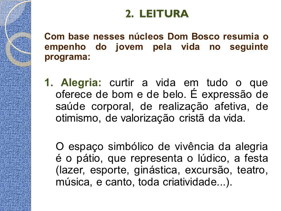 2. LEITURA 2. LEITURA Com base nesses núcleos Dom Bosco resumia o empenho do jovem pela vida no seguinte programa: 1. Alegria: curtir a vida em tudo o