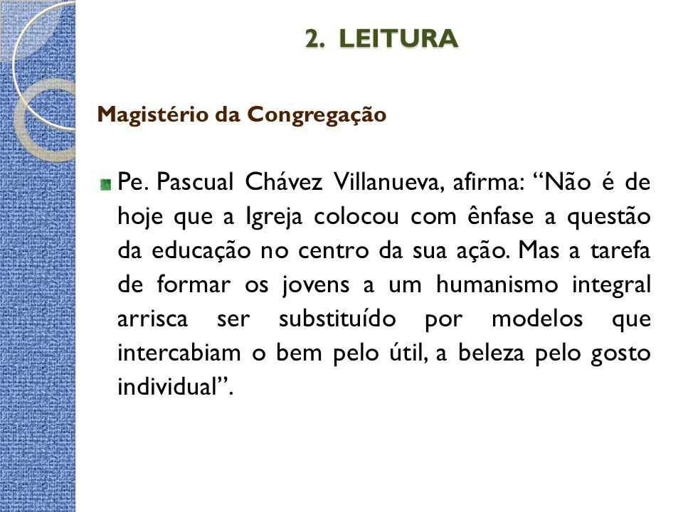 """2. LEITURA 2. LEITURA Magistério da Congregação Pe. Pascual Chávez Villanueva, afirma: """"Não é de hoje que a Igreja colocou com ênfase a questão da edu"""