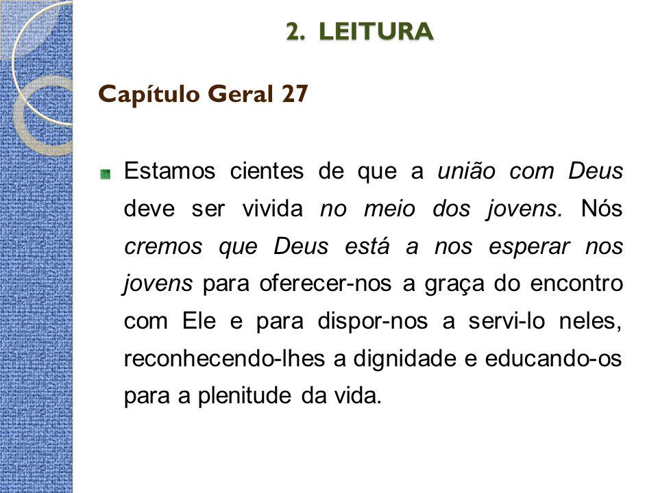 2. LEITURA Capítulo Geral 27 Estamos cientes de que a união com Deus deve ser vivida no meio dos jovens. Nós cremos que Deus está a nos esperar nos jo