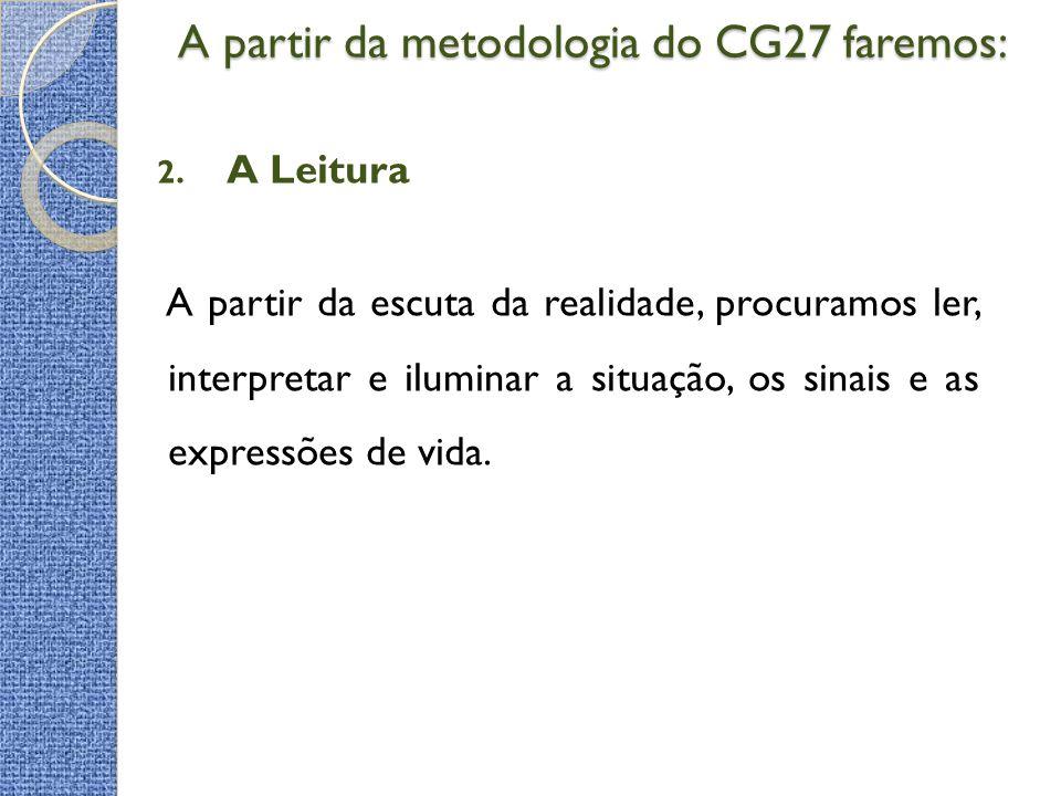 A partir da metodologia do CG27 faremos: A partir da metodologia do CG27 faremos: 2. A Leitura A partir da escuta da realidade, procuramos ler, interp