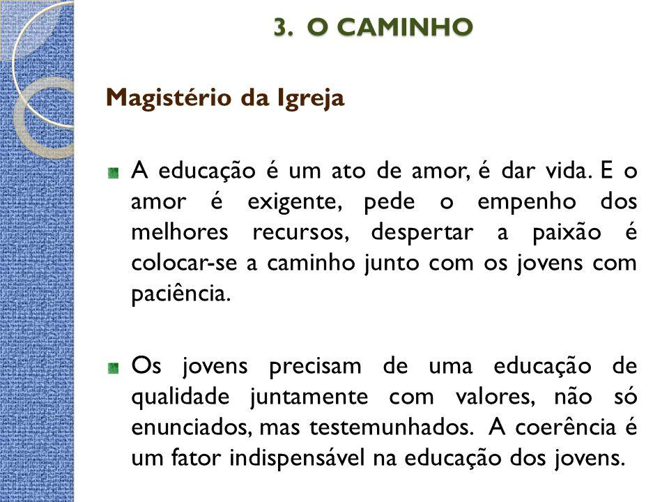 3. O CAMINHO 3. O CAMINHO Magistério da Igreja A educação é um ato de amor, é dar vida. E o amor é exigente, pede o empenho dos melhores recursos, des