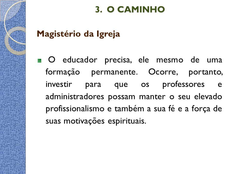 3. O CAMINHO 3. O CAMINHO Magistério da Igreja O educador precisa, ele mesmo de uma formação permanente. Ocorre, portanto, investir para que os profes
