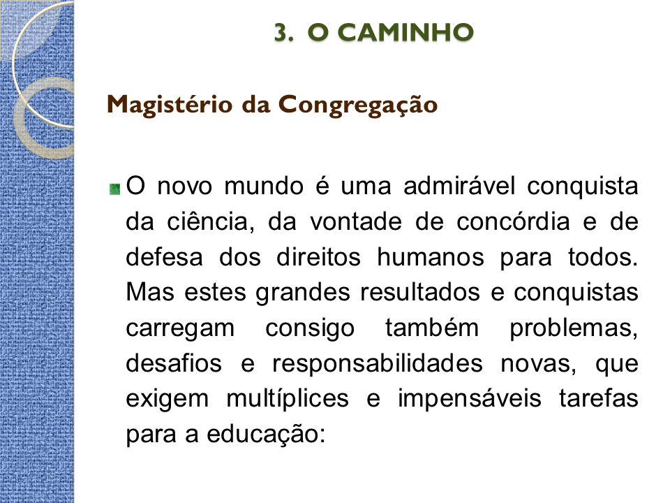 3. O CAMINHO 3. O CAMINHO Magistério da Congregação O novo mundo é uma admirável conquista da ciência, da vontade de concórdia e de defesa dos direito