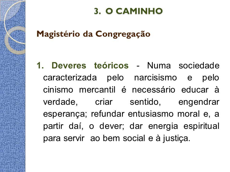 3. O CAMINHO 3. O CAMINHO Magistério da Congregação 1. Deveres teóricos - Numa sociedade caracterizada pelo narcisismo e pelo cinismo mercantil é nece