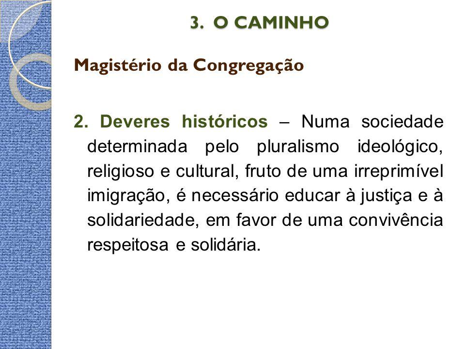 3. O CAMINHO 3. O CAMINHO Magistério da Congregação 2. Deveres históricos – Numa sociedade determinada pelo pluralismo ideológico, religioso e cultura