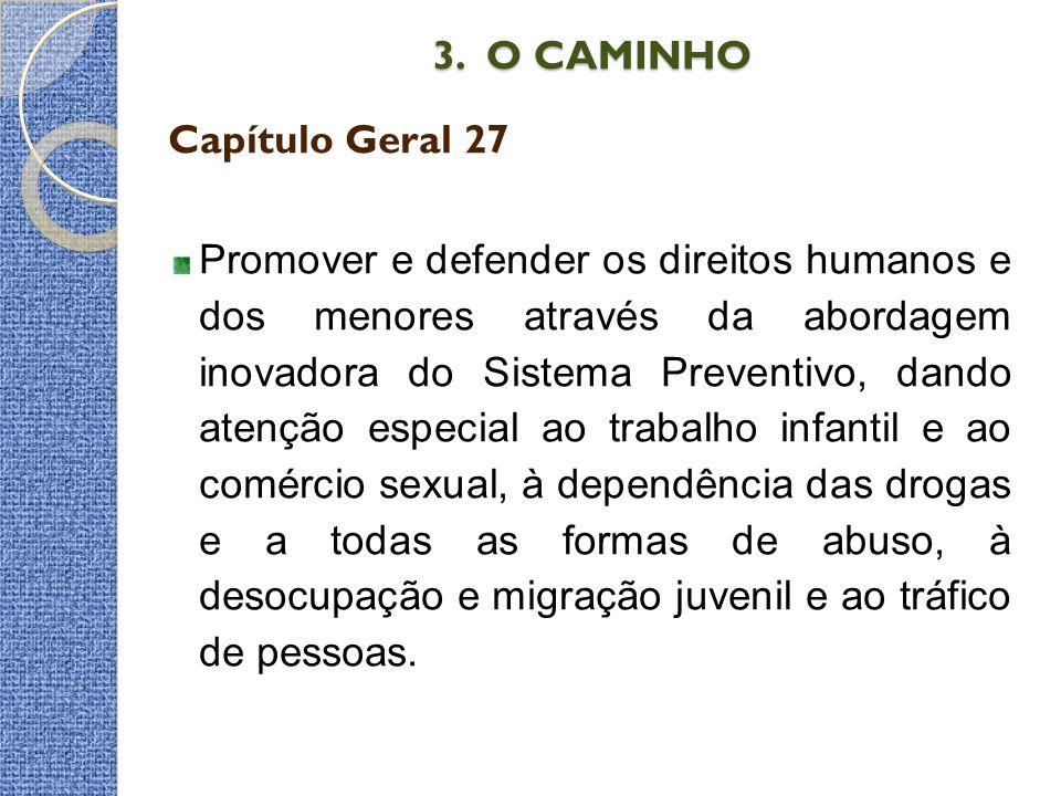 3. O CAMINHO 3. O CAMINHO Capítulo Geral 27 Promover e defender os direitos humanos e dos menores através da abordagem inovadora do Sistema Preventivo