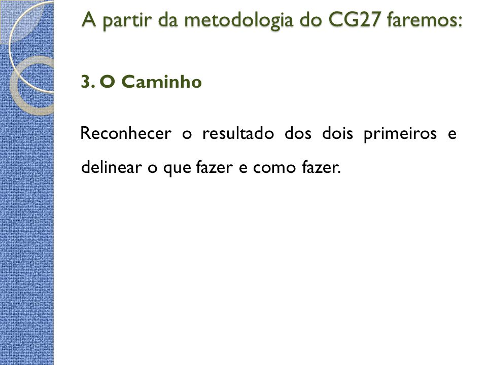 A partir da metodologia do CG27 faremos: A partir da metodologia do CG27 faremos: 3. O Caminho Reconhecer o resultado dos dois primeiros e delinear o