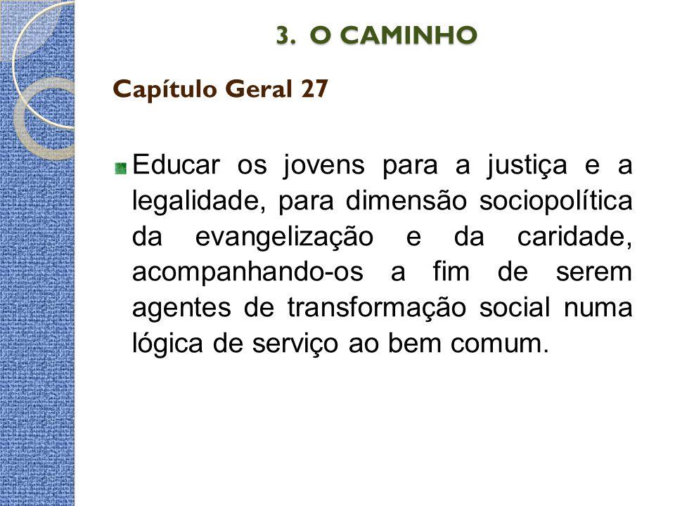 3. O CAMINHO 3. O CAMINHO Capítulo Geral 27 Educar os jovens para a justiça e a legalidade, para dimensão sociopolítica da evangelização e da caridade