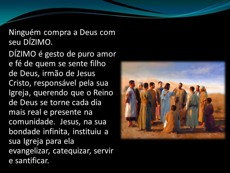 Ninguém compra a Deus com seu DÍZIMO. DÍZIMO é gesto de puro amor e fé de quem se sente filho de Deus, irmão de Jesus Cristo, responsável pela sua Igr