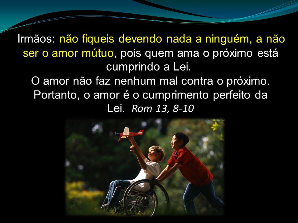 Irmãos: não fiqueis devendo nada a ninguém, a não ser o amor mútuo, pois quem ama o próximo está cumprindo a Lei. O amor não faz nenhum mal contra o p