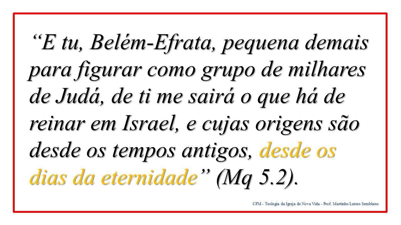 """CFM - Teologia da Igreja de Nova Vida - Prof. Martinho Lutero Semblano """"E tu, Belém-Efrata, pequena demais para figurar como grupo de milhares de Judá"""