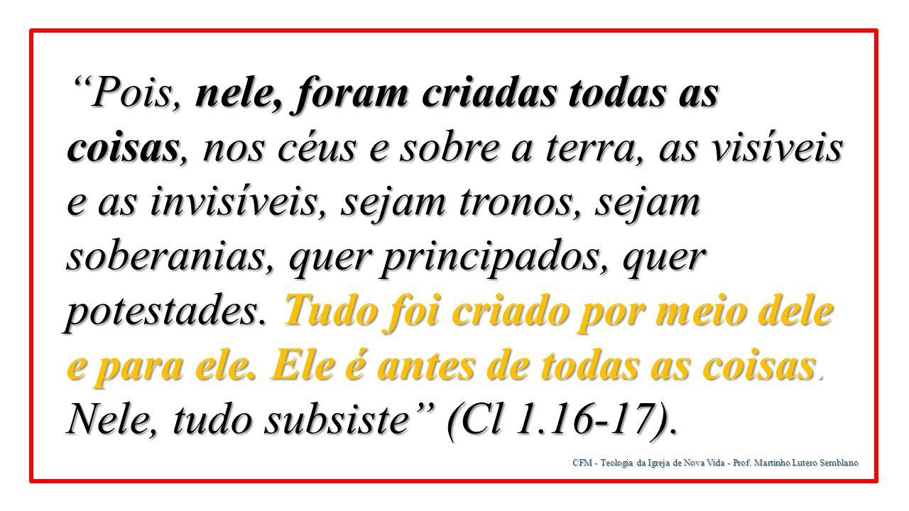 """CFM - Teologia da Igreja de Nova Vida - Prof. Martinho Lutero Semblano """"Pois, nele, foram criadas todas as coisas, nos céus e sobre a terra, as visíve"""
