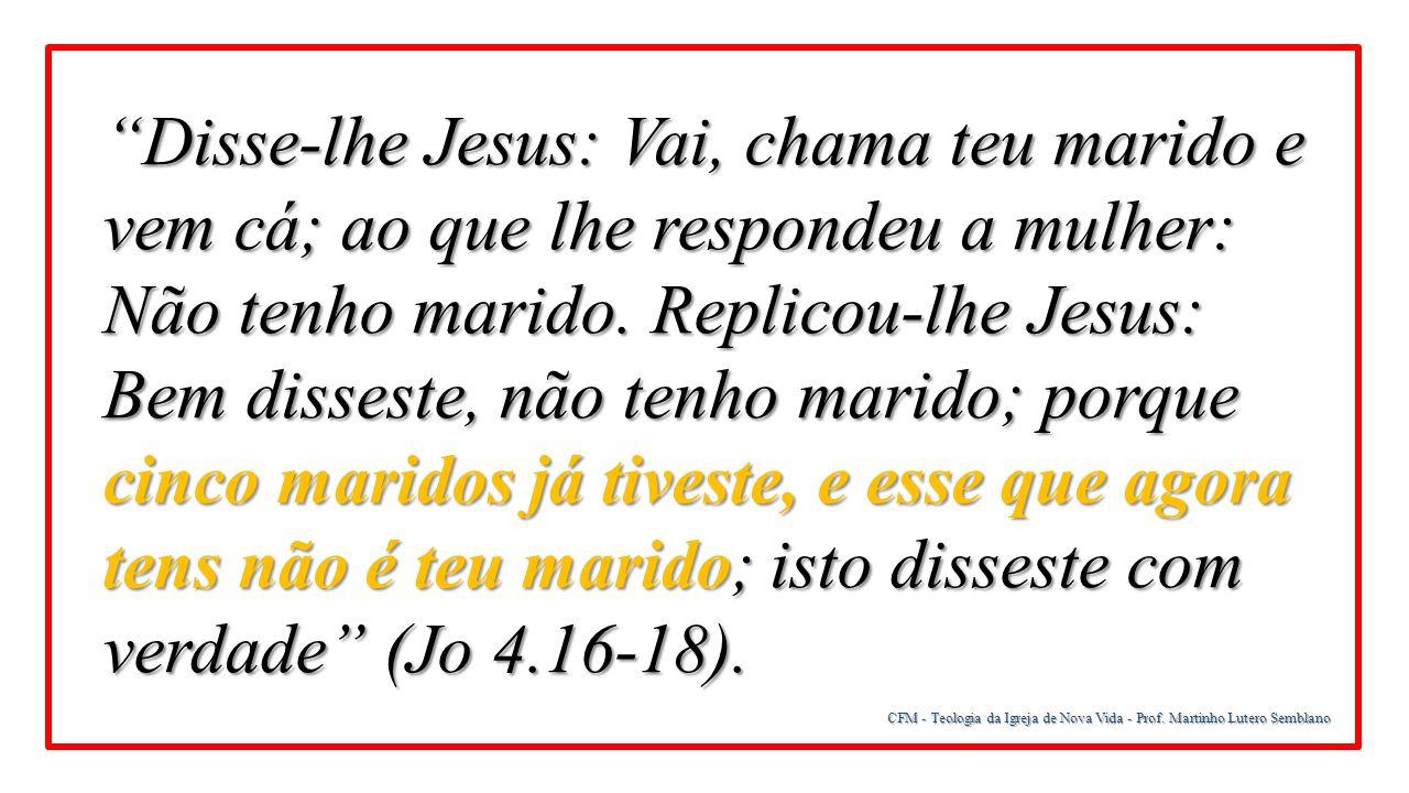 """CFM - Teologia da Igreja de Nova Vida - Prof. Martinho Lutero Semblano """"Disse-lhe Jesus: Vai, chama teu marido e vem cá; ao que lhe respondeu a mulher"""