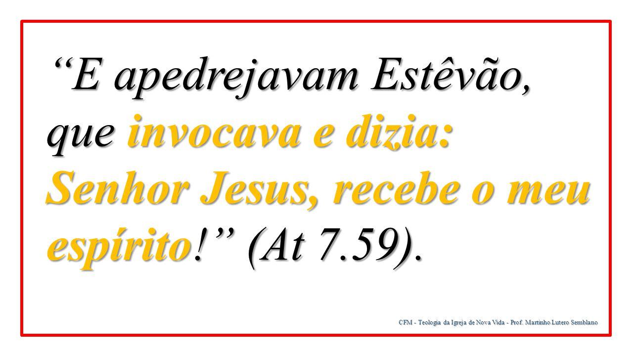 """CFM - Teologia da Igreja de Nova Vida - Prof. Martinho Lutero Semblano """"E apedrejavam Estêvão, que invocava e dizia: Senhor Jesus, recebe o meu espíri"""