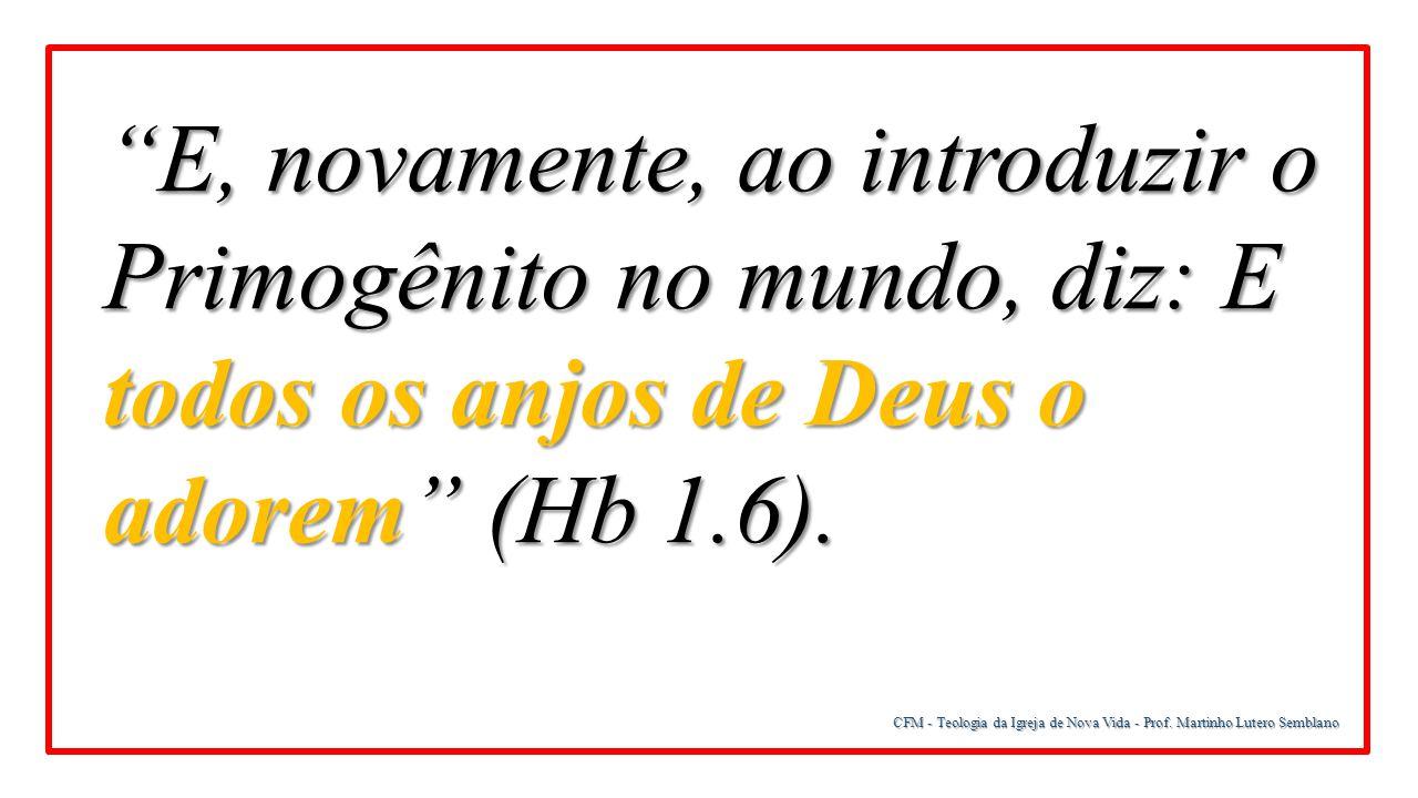 """CFM - Teologia da Igreja de Nova Vida - Prof. Martinho Lutero Semblano """"E, novamente, ao introduzir o Primogênito no mundo, diz: E todos os anjos de D"""