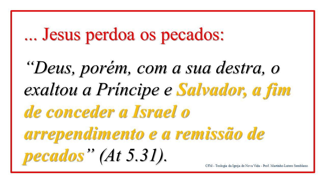 """CFM - Teologia da Igreja de Nova Vida - Prof. Martinho Lutero Semblano... Jesus perdoa os pecados: """"Deus, porém, com a sua destra, o exaltou a Príncip"""
