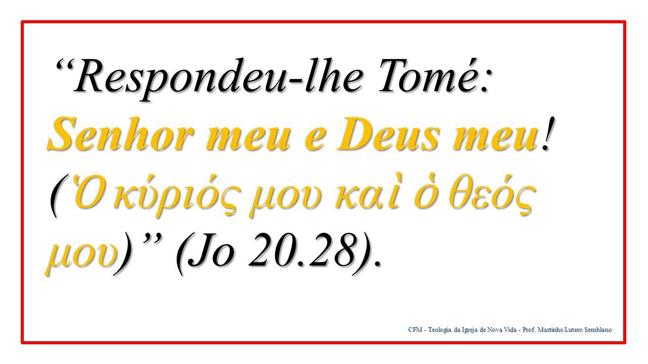 """CFM - Teologia da Igreja de Nova Vida - Prof. Martinho Lutero Semblano """"Respondeu-lhe Tomé: Senhor meu e Deus meu! ( Ὁ κύριός μου κα ὶ ὁ θεός μου)"""" (J"""